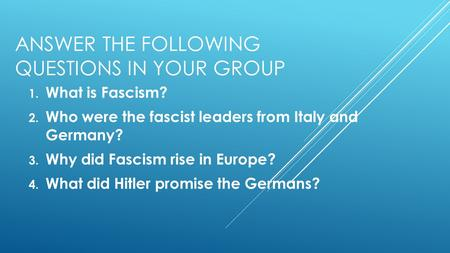ANSWER THE FOLLOWING QUESTIONS IN YOUR GROUP 1. What is Fascism? 2. Who were the fascist leaders from Italy and Germany? 3. Why did Fascism rise in Europe?