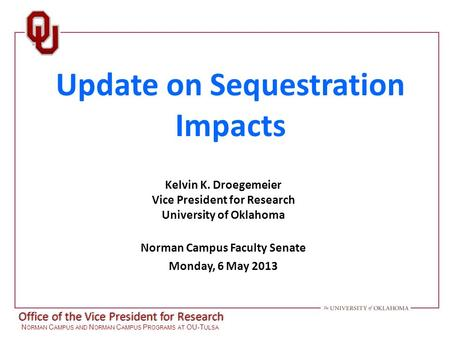 Office of the Vice President for Research N ORMAN C AMPUS AND N ORMAN C AMPUS P ROGRAMS AT OU-T ULSA Update on Sequestration Impacts Kelvin K. Droegemeier.