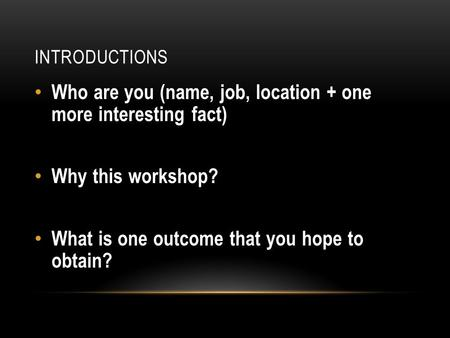 INTRODUCTIONS Who are you (name, job, location + one more interesting fact) Why this workshop? What is one outcome that you hope to obtain?