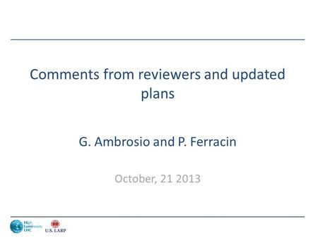 Comments from reviewers and updated plans G. Ambrosio and P. Ferracin October, 21 2013.