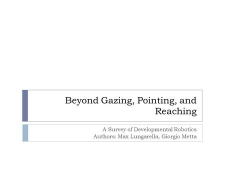 Beyond Gazing, Pointing, and Reaching A Survey of Developmental Robotics Authors: Max Lungarella, Giorgio Metta.