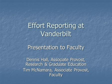 Effort Reporting at Vanderbilt Presentation to Faculty Dennis Hall, Associate Provost, Research & Graduate Education Tim McNamara, Associate Provost, Faculty.