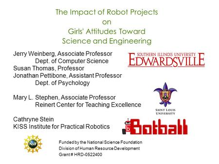 The Impact of Robot Projects on Girls' Attitudes Toward Science and Engineering Jerry Weinberg, Associate Professor Dept. of Computer Science Susan Thomas,
