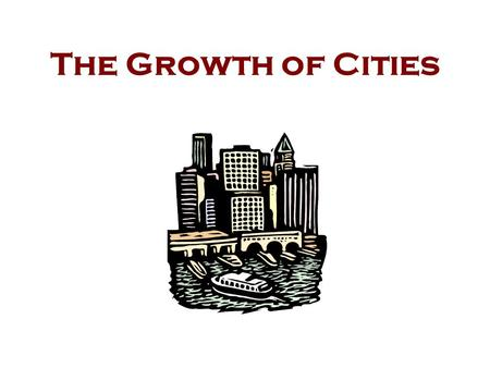 The Growth of Cities Reasons for Growth Location Industry Immigration Technology Migration.