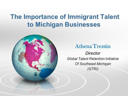 The Importance of Immigrant Talent to Michigan Businesses Athena Trentin Director Global Talent Retention Initiative Of Southeast Michigan (GTRI)