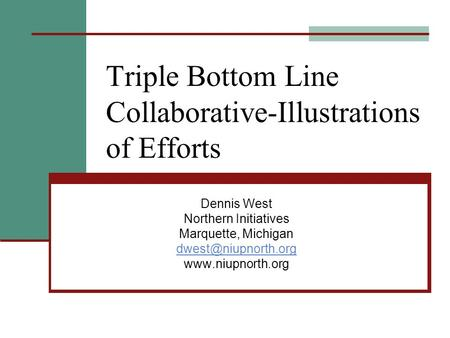 Triple Bottom Line Collaborative-Illustrations of Efforts Dennis West Northern Initiatives Marquette, Michigan