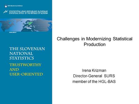 Challenges <strong>in</strong> Modernizing Statistical Production Irena Krizman Director-General SURS member of the HGL-BAS.
