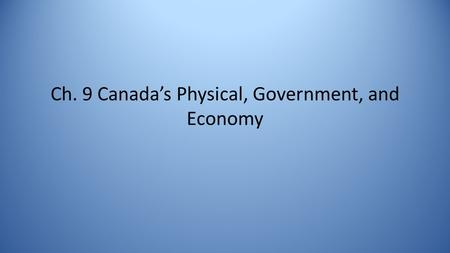Ch. 9 Canada's Physical, Government, and Economy.