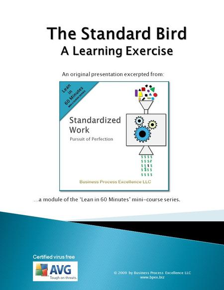 © 2009 by Business Process Excellence LLC www.bpex.biz Certified virus free The Standard Bird A Learning Exercise …a module of the 'Lean in 60 Minutes'