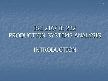 1-1 ISE 216/ IE 222 PRODUCTION SYSTEMS ANALYSIS INTRODUCTION.