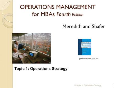 OPERATIONS MANAGEMENT for MBAs Fourth Edition 1 Meredith and Shafer John Wiley and Sons, Inc. Chapter 1: Operations Strategy Topic 1: Operations Strategy.