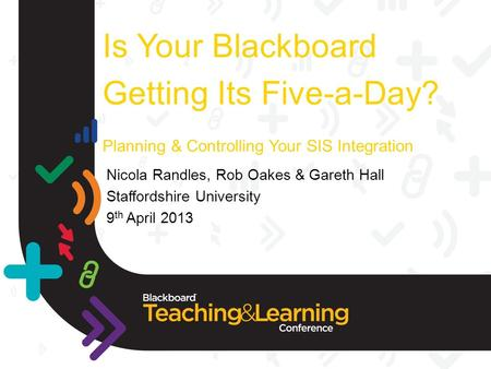 Is Your Blackboard Getting Its Five-a-Day? Planning & Controlling Your SIS Integration Nicola Randles, Rob Oakes & Gareth Hall Staffordshire University.