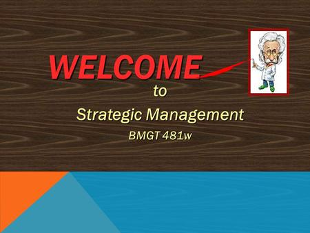 WELCOME to Strategic Management BMGT 481w BRIEF OVERVIEW OF TODAY'S SESSION 1.INTRODUCTIONS 2.ATTENDANCE 3.REVIEW OF COURSE DESCRIPTION, MATERIALS, &