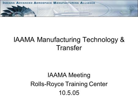 IAAMA Manufacturing Technology & Transfer IAAMA Meeting Rolls-Royce Training Center 10.5.05.