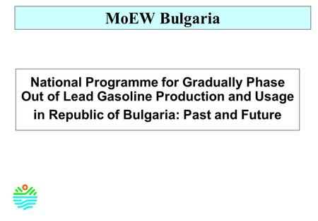 National Programme for Gradually Phase Out of Lead Gasoline Production and Usage in Republic of Bulgaria: Past and Future MoEW Bulgaria.