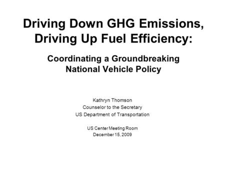 Driving Down GHG Emissions, Driving Up Fuel Efficiency: Coordinating a Groundbreaking National Vehicle Policy Kathryn Thomson Counselor to the Secretary.