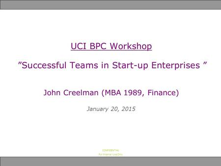 "CONFIDENTIAL For Internal Use Only UCI BPC Workshop ""Successful Teams in Start-up Enterprises "" John Creelman (MBA 1989, Finance) January 20, 2015."
