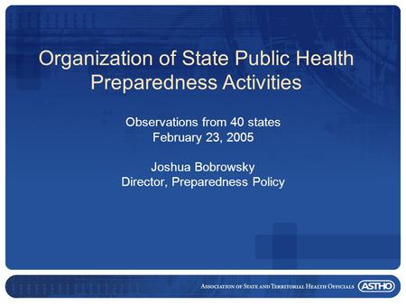 Organization of State Public Health Preparedness Activities Observations from 40 states February 23, 2005 Joshua Bobrowsky Director, Preparedness Policy.