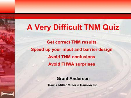 A Very Difficult TNM Quiz Grant Anderson Harris Miller Miller & Hanson Inc. Get correct TNM results Speed up your input and barrier design Avoid TNM confusions.