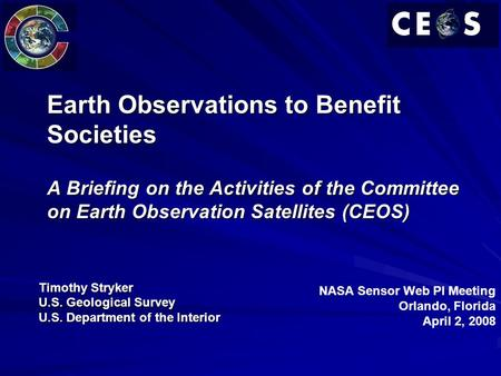 Earth Observations to Benefit Societies A Briefing on the Activities of the Committee on Earth Observation Satellites (CEOS) Timothy Stryker U.S. Geological.