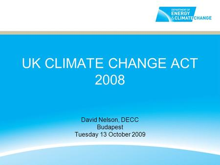 UK CLIMATE CHANGE ACT 2008 David Nelson, DECC Budapest Tuesday 13 October 2009.