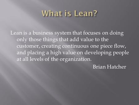 Lean is a business system that focuses on doing only those things that add value to the customer, creating continuous one piece flow, and placing a high.
