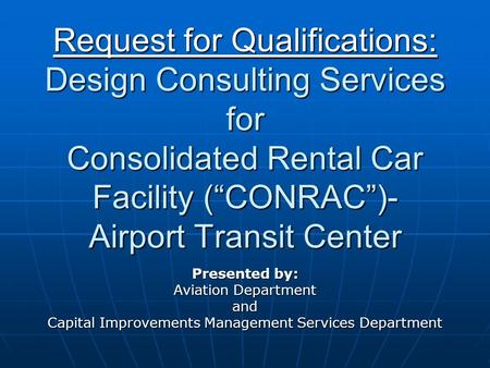 "Request for Qualifications: Design Consulting Services for Consolidated Rental Car Facility (""CONRAC"")- Airport Transit Center Presented by: Aviation Department."