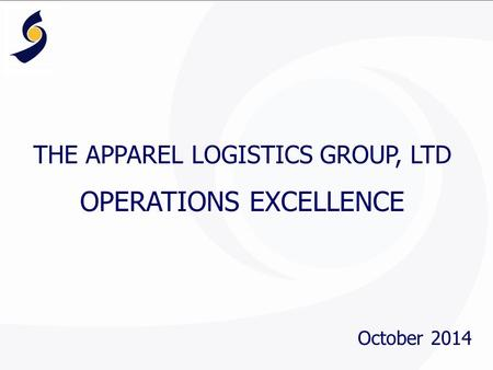 THE APPAREL LOGISTICS GROUP, LTD OPERATIONS EXCELLENCE October 2014.