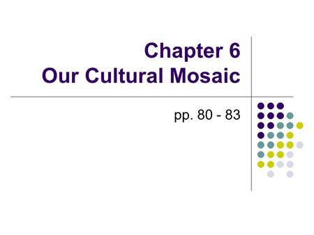 Chapter 6 Our Cultural Mosaic pp. 80 - 83. Our Cultural Mosaic Some cultural changes are caused by internal forces (attitudes) Other cultural changes.