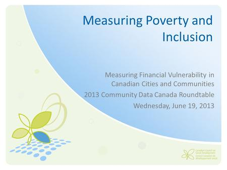 Measuring Poverty and Inclusion Measuring Financial Vulnerability in Canadian Cities and Communities 2013 Community Data Canada Roundtable Wednesday, June.
