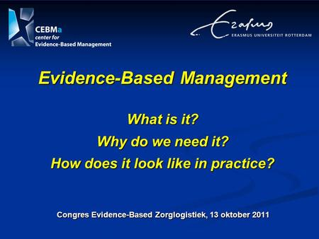 Congres Evidence-Based Zorglogistiek, 13 oktober 2011 Evidence-Based Management What is it? Why do we need it? How does it look like in practice?