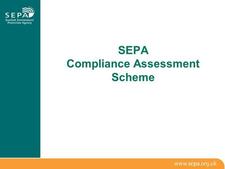 SEPA Compliance Assessment Scheme. Aims and Benefits 1.Proportionate 2.Consistent, fair and legally correct 3.Transparent and accountable 4.Targeted,