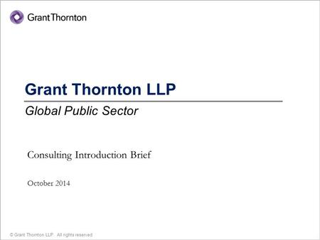 1 © Grant Thornton LLP. All rights reserved. Grant Thornton LLP Global Public Sector Consulting Introduction Brief October 2014.