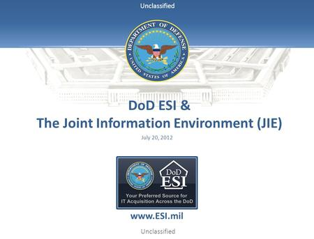 Unclassified DoD ESI & The Joint Information Environment (JIE) July 20, 2012 www.ESI.mil.