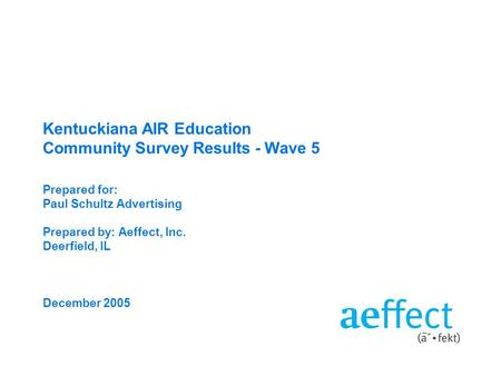Kentuckiana <strong>AIR</strong> Education Community Survey Results - Wave 5 Prepared for: Paul Schultz Advertising Prepared by: Aeffect, Inc. Deerfield, IL December 2005.