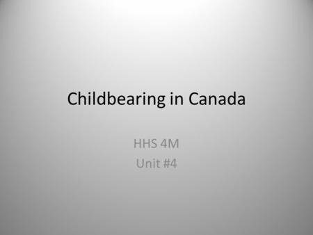 Childbearing in Canada HHS 4M Unit #4. How many is enough? The present situation in Canada shows that couples are beginning to have children later in.