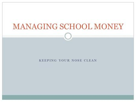 KEEPING YOUR NOSE CLEAN MANAGING SCHOOL MONEY. THE THREE LEGS OF MONEY HANDLING The three major financial functions in education are:  budgeting,  accounting,