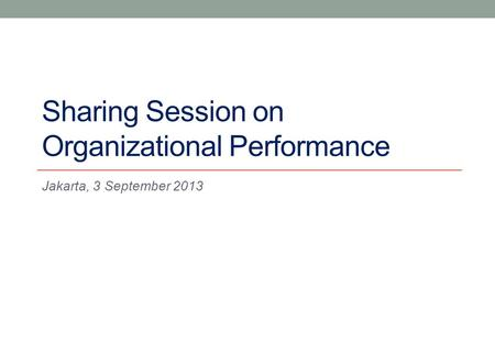 Sharing Session on Organizational Performance Jakarta, 3 September 2013.