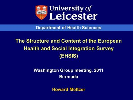 Department of Health Sciences The Structure and Content of the European Health and Social Integration Survey (EHSIS) Washington Group meeting, 2011 Bermuda.
