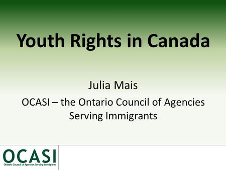 Youth Rights in Canada Julia Mais OCASI – the Ontario Council of Agencies Serving Immigrants.