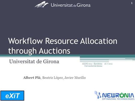 Workflow Resource Allocation through Auctions Universitat de Girona Albert Plà, Beatriz López, Javier Murillo eXiT 16/7/2011 1 AILOG 2011 - Barcelona Universitat.