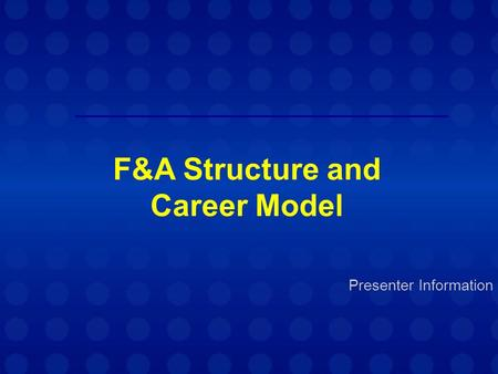 Presenter Information F&A Structure and Career Model.