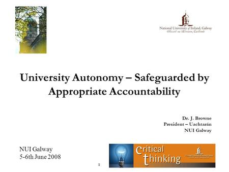 NUI Galway 5-6th June 2008 1 University Autonomy – Safeguarded by Appropriate Accountability Dr. J. Browne President – Uachtarán NUI Galway.