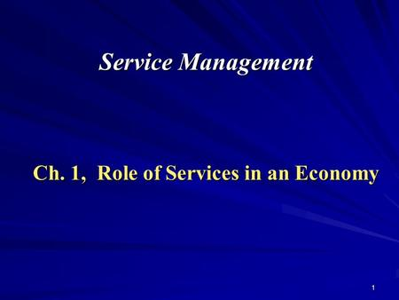 1 Service Management Ch. 1, Role of Services in an Economy.