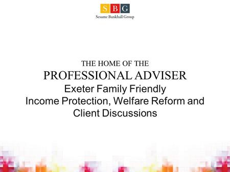 THE HOME OF THE PROFESSIONAL ADVISER Exeter Family Friendly Income Protection, Welfare Reform and Client Discussions.