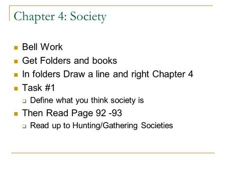 Chapter 4: Society Bell Work Get Folders and books In folders Draw a line and right Chapter 4 Task #1  Define what you think society is Then Read Page.