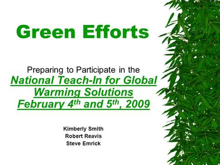 Green Efforts Preparing to Participate in the National Teach-In <strong>for</strong> <strong>Global</strong> <strong>Warming</strong> Solutions February 4 th and 5 th, 2009 Kimberly Smith Robert Reavis.