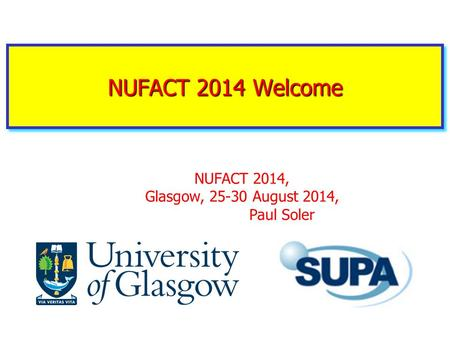 NUFACT 2014 Welcome NUFACT 2014, Glasgow, 25-30 August 2014, Paul Soler.