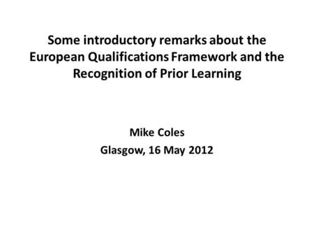 Some introductory remarks about the European Qualifications Framework and the Recognition of Prior Learning Mike Coles Glasgow, 16 May 2012.