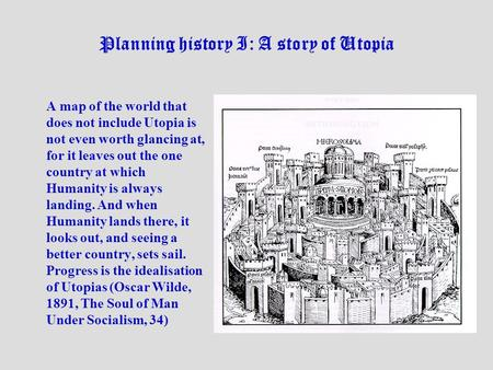 Planning history I: A story of Utopia A map of the world that does not include Utopia is not even worth glancing at, for it leaves out the one country.